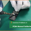 5 Common Problems in PCBA Manual Soldering