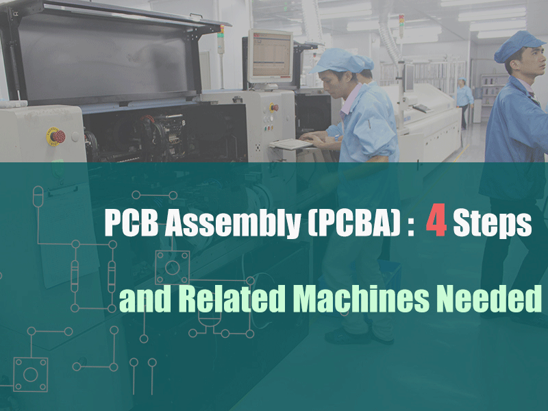 PCB Assembly(PCBA): 4 Steps and Related Machines Needed